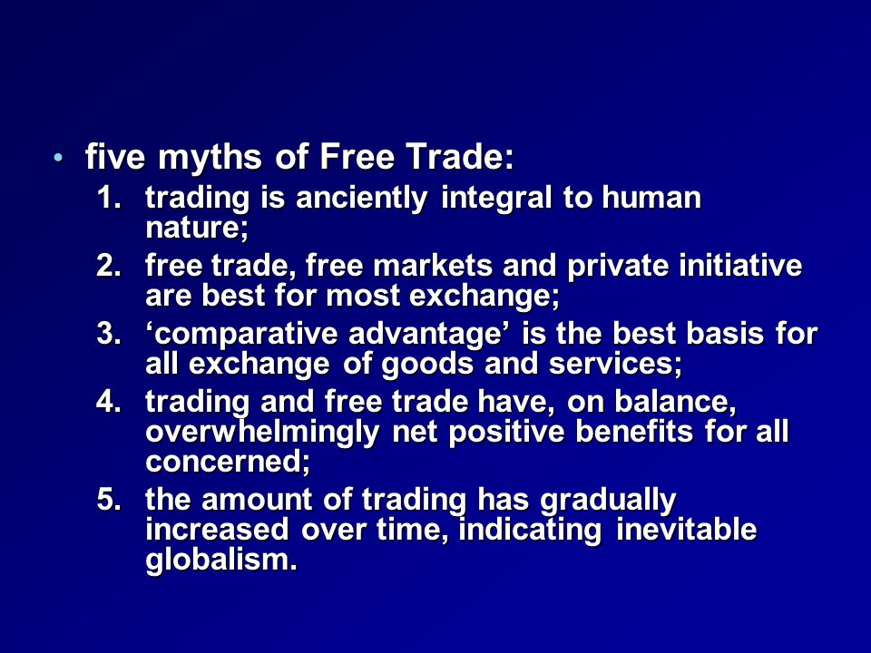 five myths of Free Trade: five myths of Free Trade: 1.trading is anciently integral to human nature; 2.free trade, free markets and private initiative are best for most exchange; 3.'comparative advantage' is the best basis for all exchange of goods and services; 4.trading and free trade have, on balance, overwhelmingly net positive benefits for all concerned; 5.the amount of trading has gradually increased over time, indicating inevitable globalism.