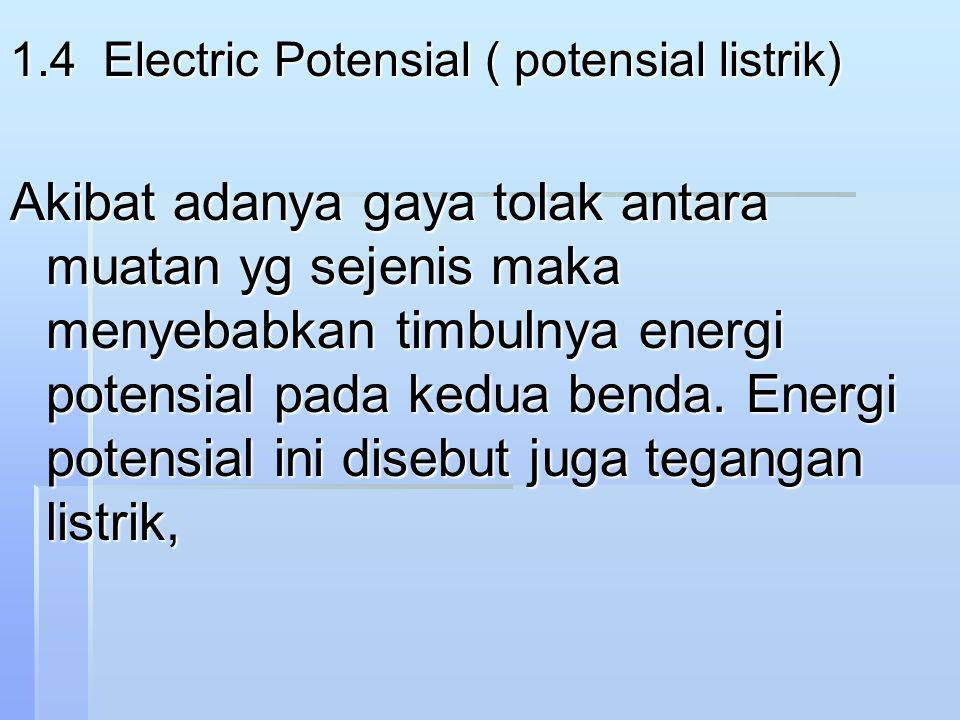 1.4 Electric Potensial ( potensial listrik) Akibat adanya gaya tolak antara muatan yg sejenis maka menyebabkan timbulnya energi potensial pada kedua benda.