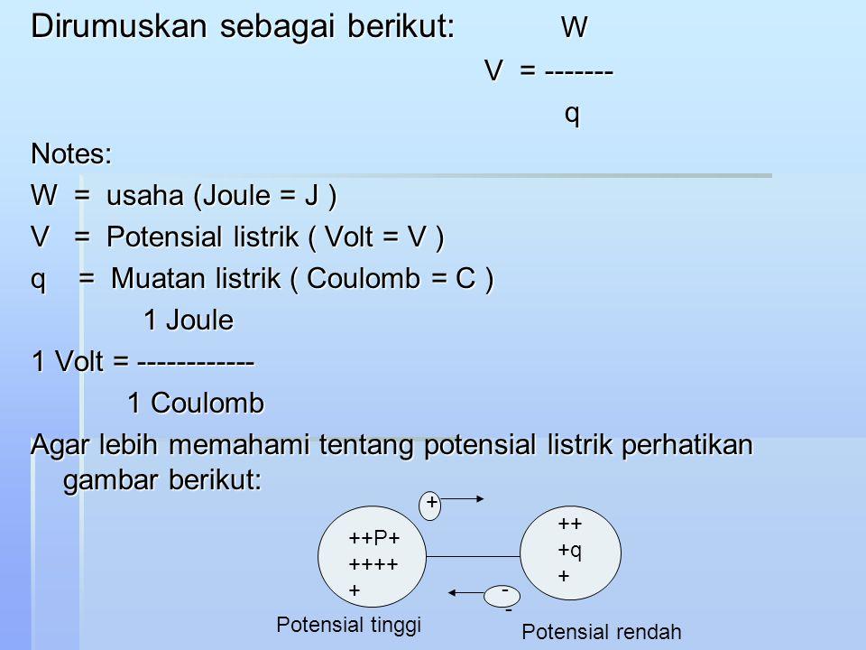 Dirumuskan sebagai berikut: W V = ------- V = ------- qNotes: W = usaha (Joule = J ) V = Potensial listrik ( Volt = V ) q = Muatan listrik ( Coulomb = C ) 1 Joule 1 Joule 1 Volt = ------------ 1 Coulomb 1 Coulomb Agar lebih memahami tentang potensial listrik perhatikan gambar berikut: ++P+ ++++ + ++ +q + + - - Potensial tinggi Potensial rendah