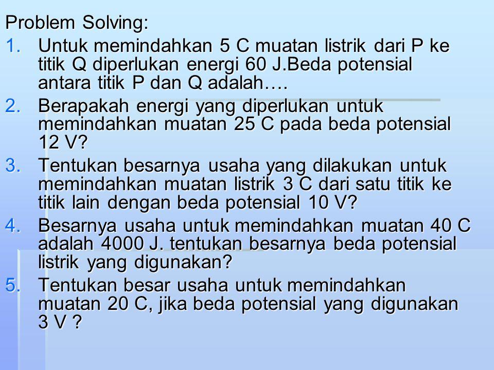 Problem Solving: 1.Untuk memindahkan 5 C muatan listrik dari P ke titik Q diperlukan energi 60 J.Beda potensial antara titik P dan Q adalah…. 2.Berapa