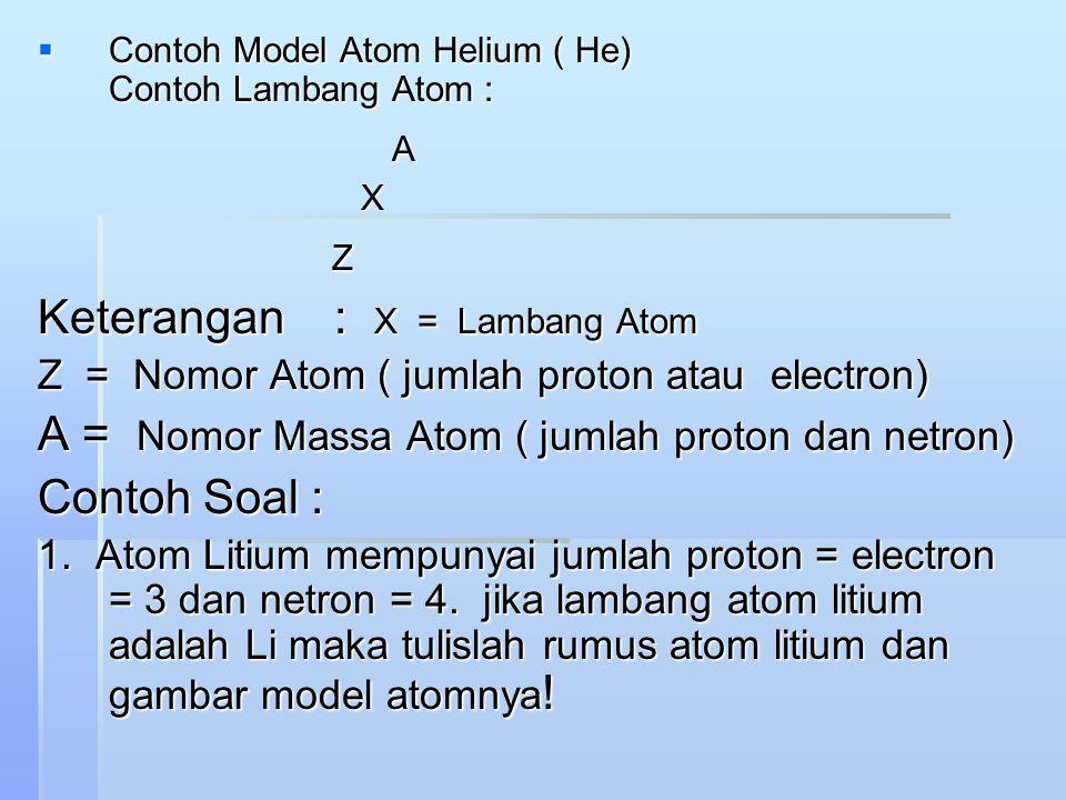 CCCContoh Model Atom Helium ( He) Contoh Lambang Atom : A X Z Keterangan : X = Lambang Atom Z = Nomor Atom ( jumlah proton atau electron) A = Nomor Massa Atom ( jumlah proton dan netron) Contoh Soal : 1.