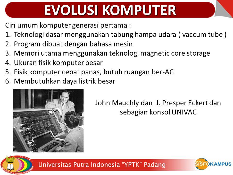 Ciri umum komputer generasi pertama : 1.Teknologi dasar menggunakan tabung hampa udara ( vaccum tube ) 2.Program dibuat dengan bahasa mesin 3.Memori u