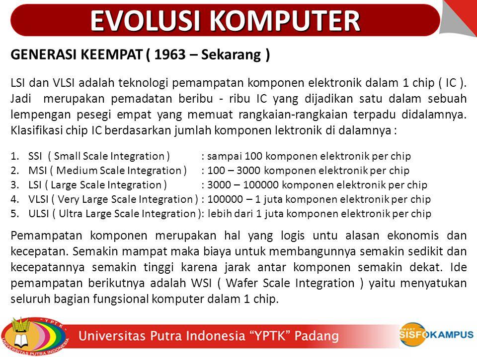GENERASI KEEMPAT ( 1963 – Sekarang ) LSI dan VLSI adalah teknologi pemampatan komponen elektronik dalam 1 chip ( IC ). Jadi merupakan pemadatan beribu