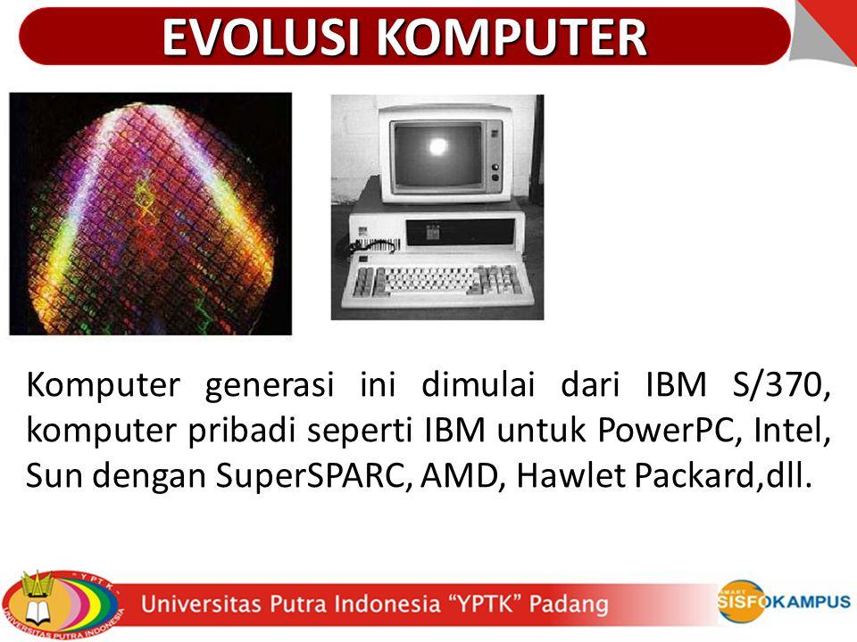Komputer generasi ini dimulai dari IBM S/370, komputer pribadi seperti IBM untuk PowerPC, Intel, Sun dengan SuperSPARC, AMD, Hawlet Packard,dll. EVOLU