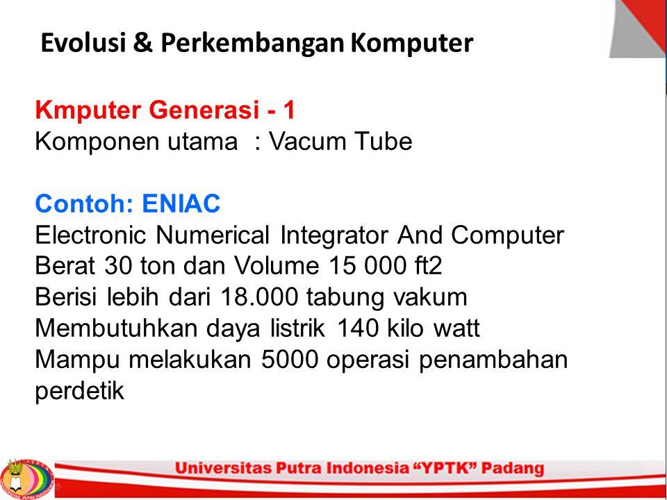 Evolusi & Perkembangan Komputer Kmputer Generasi - 1 Komponen utama : Vacum Tube Contoh: ENIAC Electronic Numerical Integrator And Computer Berat 30 t