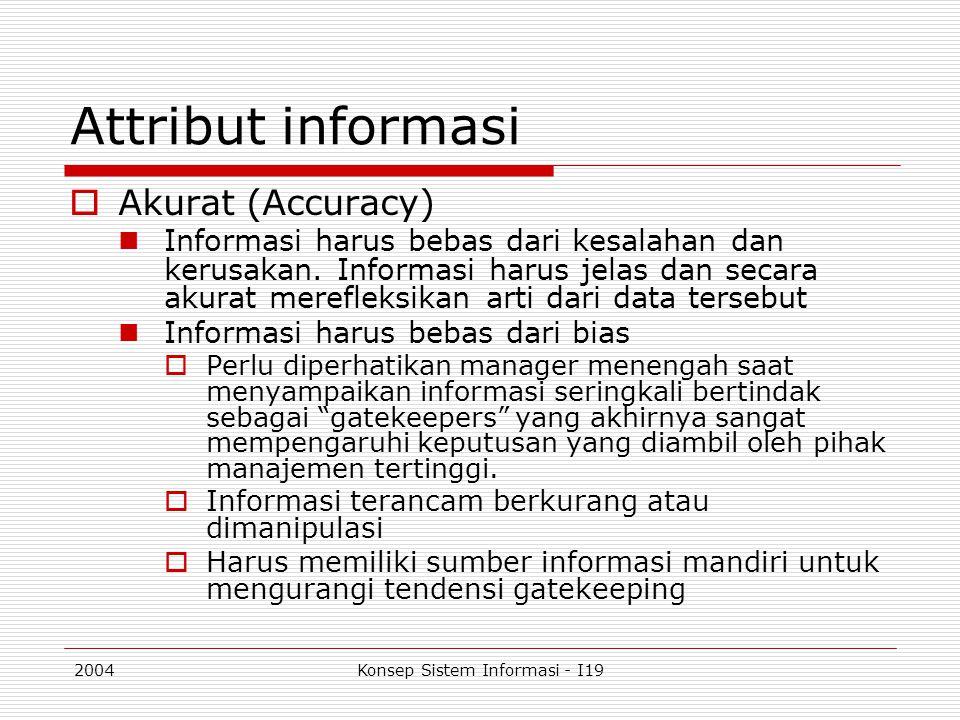 2004Konsep Sistem Informasi - I19 Attribut informasi  Akurat (Accuracy) Informasi harus bebas dari kesalahan dan kerusakan. Informasi harus jelas dan