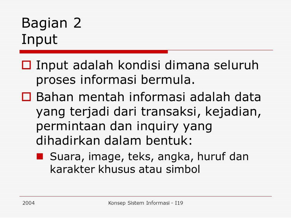 2004Konsep Sistem Informasi - I19 Bagian 2 Input  Input adalah kondisi dimana seluruh proses informasi bermula.  Bahan mentah informasi adalah data
