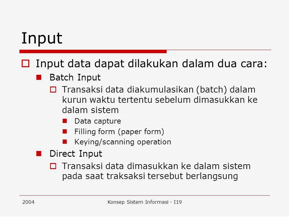 2004Konsep Sistem Informasi - I19 Input  Input data dapat dilakukan dalam dua cara: Batch Input  Transaksi data diakumulasikan (batch) dalam kurun w
