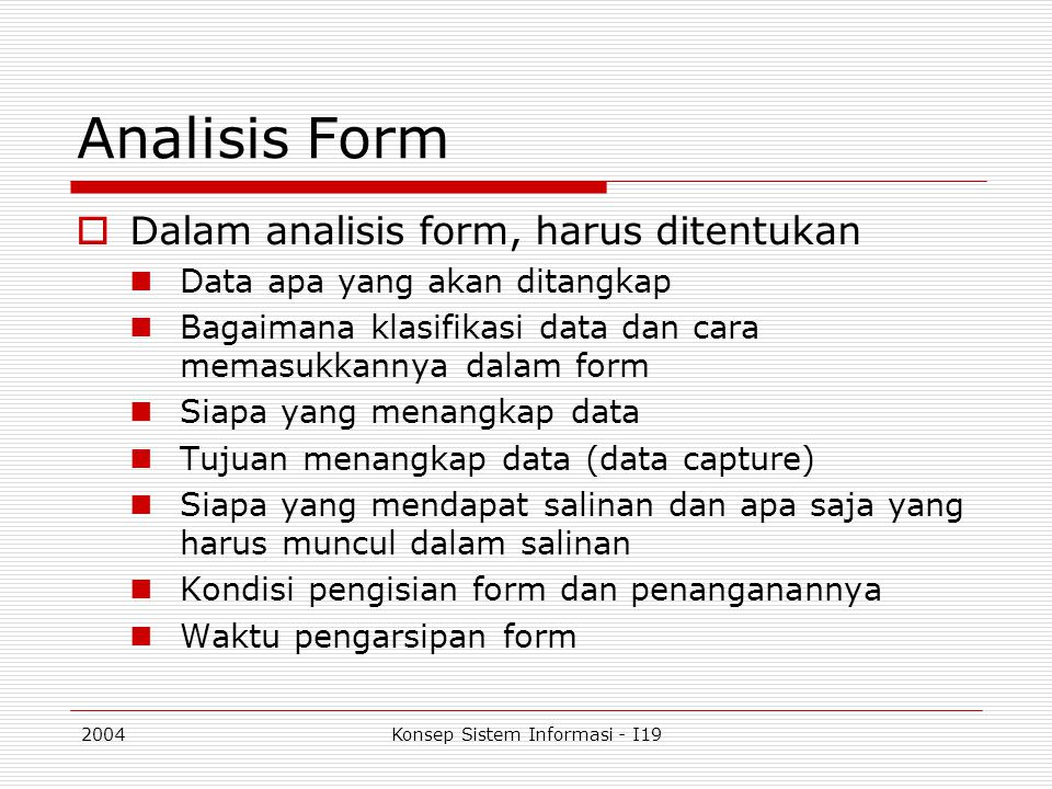 2004Konsep Sistem Informasi - I19 Analisis Form  Dalam analisis form, harus ditentukan Data apa yang akan ditangkap Bagaimana klasifikasi data dan ca