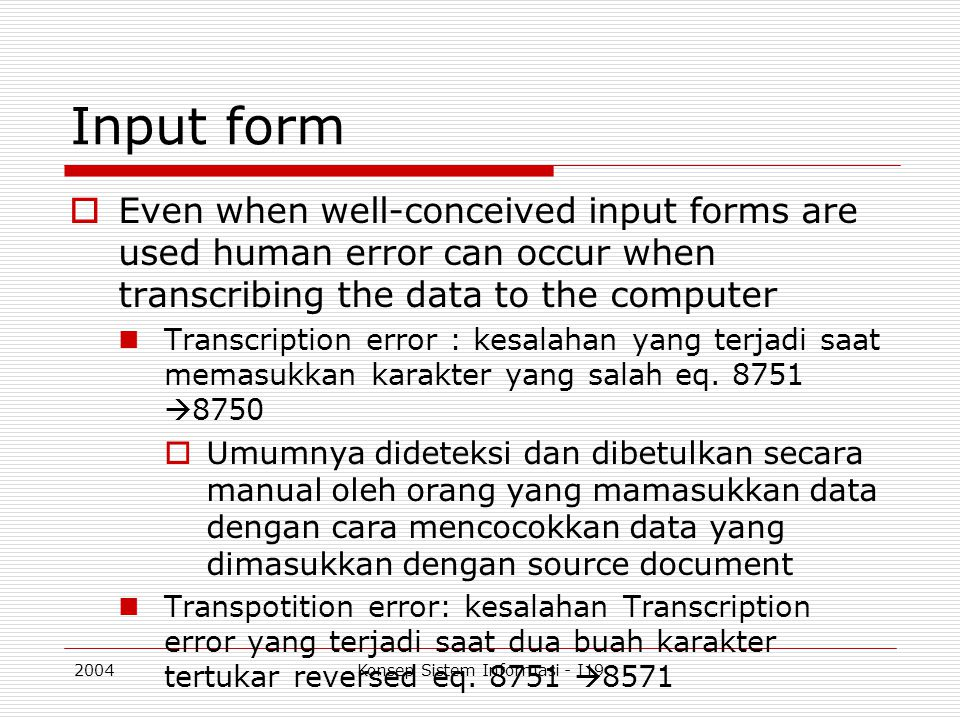 2004Konsep Sistem Informasi - I19 Input form  Even when well-conceived input forms are used human error can occur when transcribing the data to the computer Transcription error : kesalahan yang terjadi saat memasukkan karakter yang salah eq.
