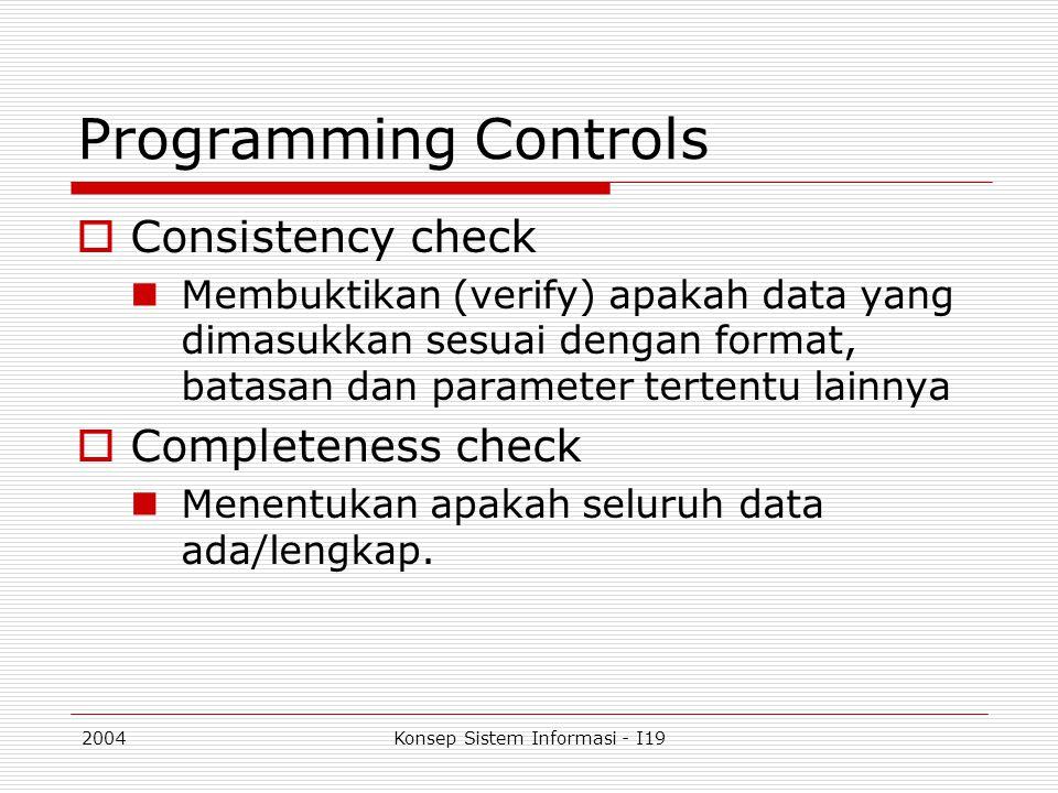 2004Konsep Sistem Informasi - I19 Programming Controls  Consistency check Membuktikan (verify) apakah data yang dimasukkan sesuai dengan format, bata