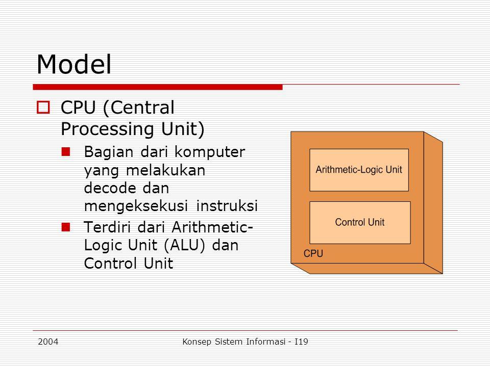 2004Konsep Sistem Informasi - I19 Model  CPU (Central Processing Unit) Bagian dari komputer yang melakukan decode dan mengeksekusi instruksi Terdiri