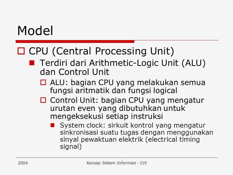 2004Konsep Sistem Informasi - I19 Model  CPU (Central Processing Unit) Terdiri dari Arithmetic-Logic Unit (ALU) dan Control Unit  ALU: bagian CPU ya