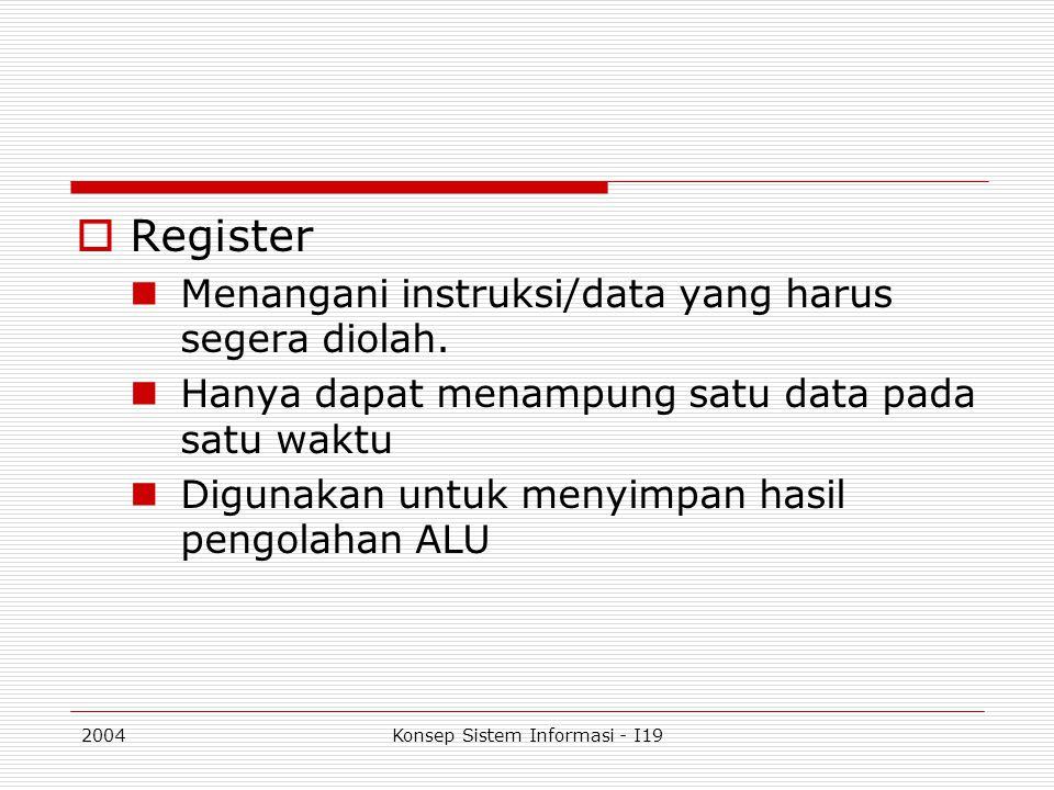 2004Konsep Sistem Informasi - I19  Register Menangani instruksi/data yang harus segera diolah. Hanya dapat menampung satu data pada satu waktu Diguna