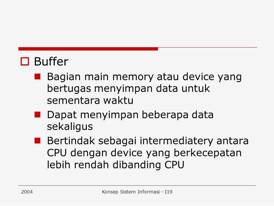 2004Konsep Sistem Informasi - I19  Buffer Bagian main memory atau device yang bertugas menyimpan data untuk sementara waktu Dapat menyimpan beberapa
