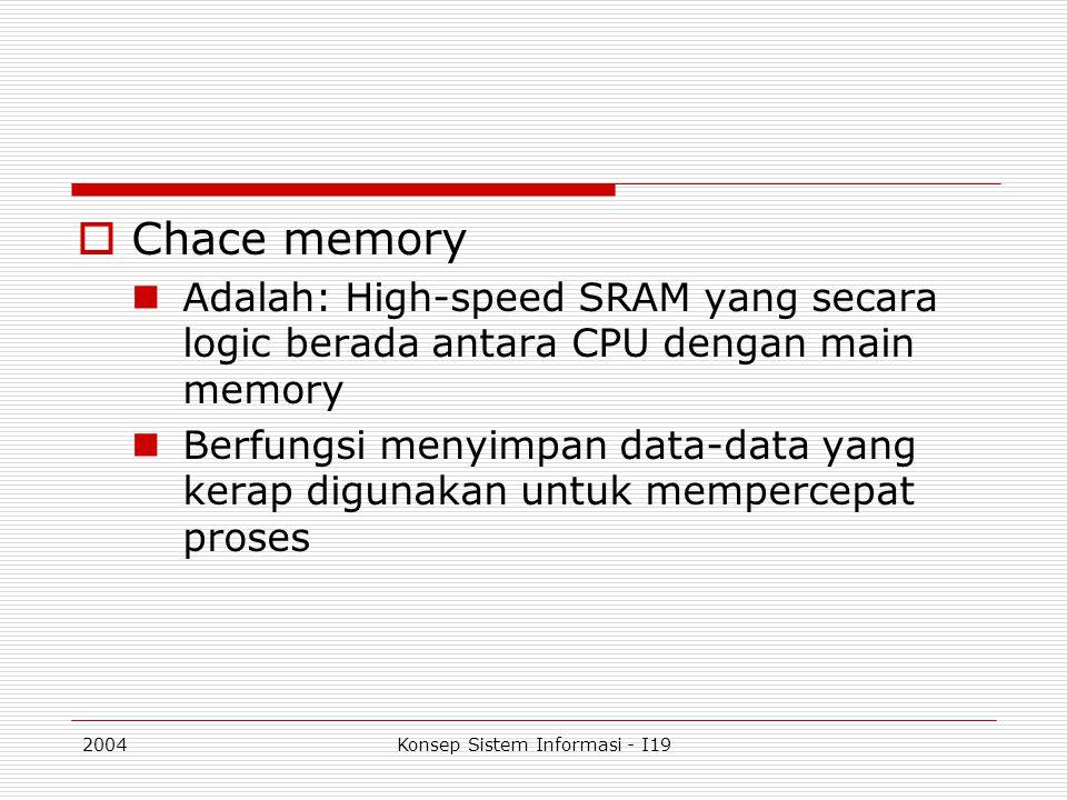 2004Konsep Sistem Informasi - I19  Chace memory Adalah: High-speed SRAM yang secara logic berada antara CPU dengan main memory Berfungsi menyimpan da