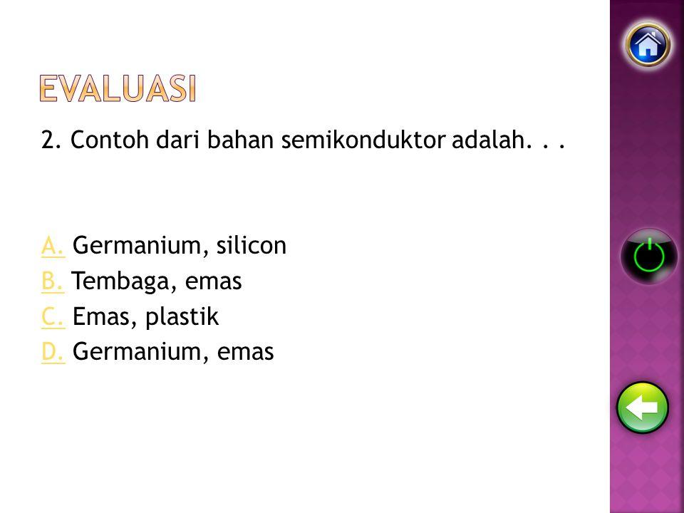 2. Contoh dari bahan semikonduktor adalah... A.A. Germanium, silicon B.B. Tembaga, emas C.C. Emas, plastik D.D. Germanium, emas