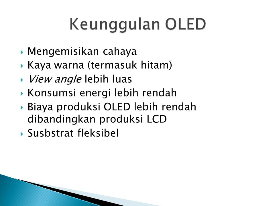  Mengemisikan cahaya  Kaya warna (termasuk hitam)  View angle lebih luas  Konsumsi energi lebih rendah  Biaya produksi OLED lebih rendah dibandingkan produksi LCD  Susbstrat fleksibel