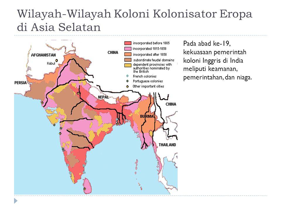 Wilayah-Wilayah Koloni Kolonisator Eropa di Asia Selatan Pada abad ke-19, kekuasaan pemerintah koloni Inggris di India meliputi keamanan, pemerintahan