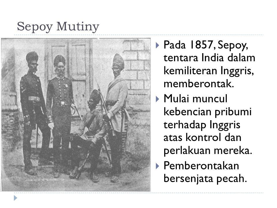 Sepoy Mutiny  Pada 1857, Sepoy, tentara India dalam kemiliteran Inggris, memberontak.  Mulai muncul kebencian pribumi terhadap Inggris atas kontrol