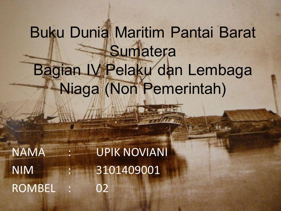 Buku Dunia Maritim Pantai Barat Sumatera Bagian IV Pelaku dan Lembaga Niaga (Non Pemerintah) NAMA:UPIK NOVIANI NIM:3101409001 ROMBEL:02
