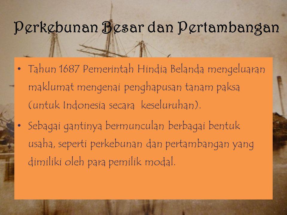 Perkebunan Besar dan Pertambangan Tahun 1687 Pemerintah Hindia Belanda mengeluaran maklumat mengenai penghapusan tanam paksa (untuk Indonesia secara keseluruhan).