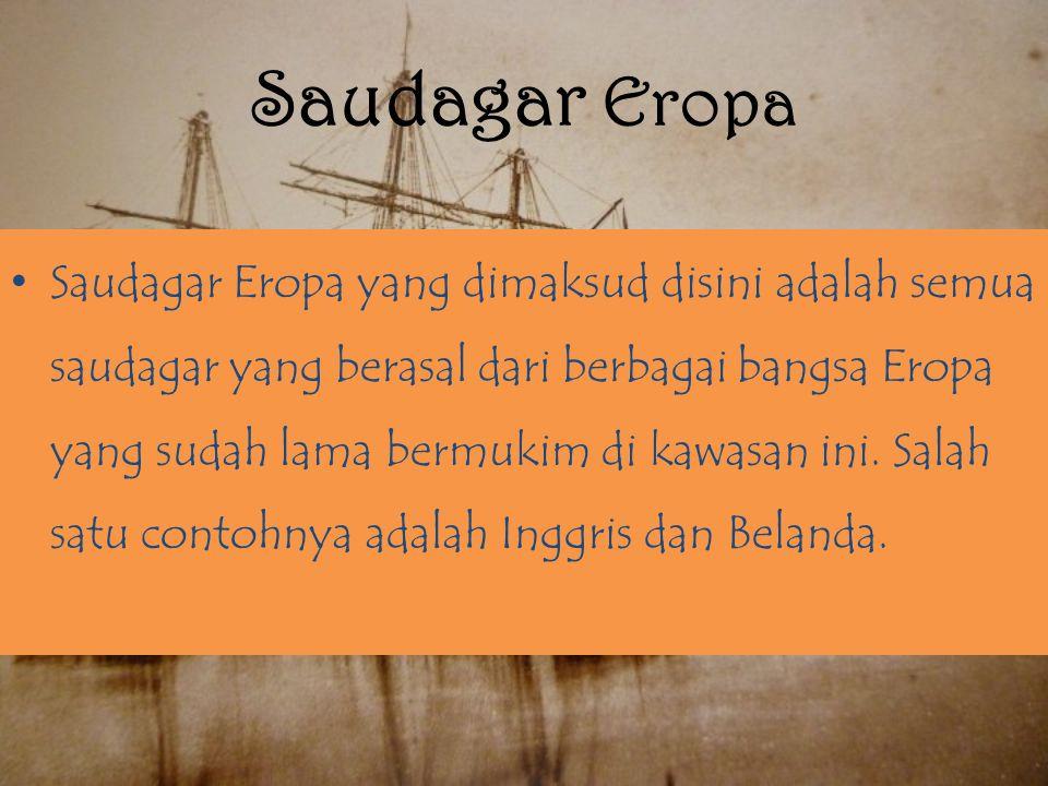 Saudagar Eropa Saudagar Eropa yang dimaksud disini adalah semua saudagar yang berasal dari berbagai bangsa Eropa yang sudah lama bermukim di kawasan ini.