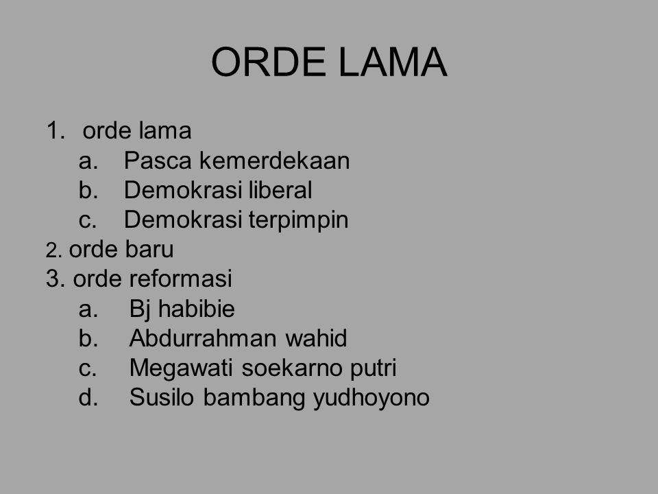 ORDE LAMA 1.orde lama a.Pasca kemerdekaan b.Demokrasi liberal c.Demokrasi terpimpin 2.