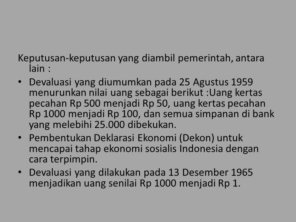Keputusan-keputusan yang diambil pemerintah, antara lain : Devaluasi yang diumumkan pada 25 Agustus 1959 menurunkan nilai uang sebagai berikut :Uang kertas pecahan Rp 500 menjadi Rp 50, uang kertas pecahan Rp 1000 menjadi Rp 100, dan semua simpanan di bank yang melebihi 25.000 dibekukan.
