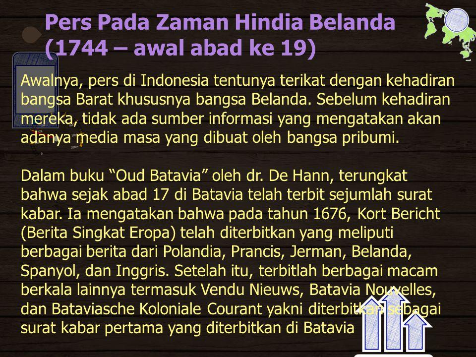 Pers Pada Zaman Hindia Belanda (1744 – awal abad ke 19) Awalnya, pers di Indonesia tentunya terikat dengan kehadiran bangsa Barat khususnya bangsa Belanda.