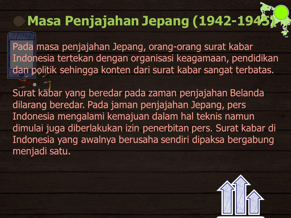 Masa Penjajahan Jepang (1942-1945) Pada masa penjajahan Jepang, orang-orang surat kabar Indonesia tertekan dengan organisasi keagamaan, pendidikan dan politik sehingga konten dari surat kabar sangat terbatas.