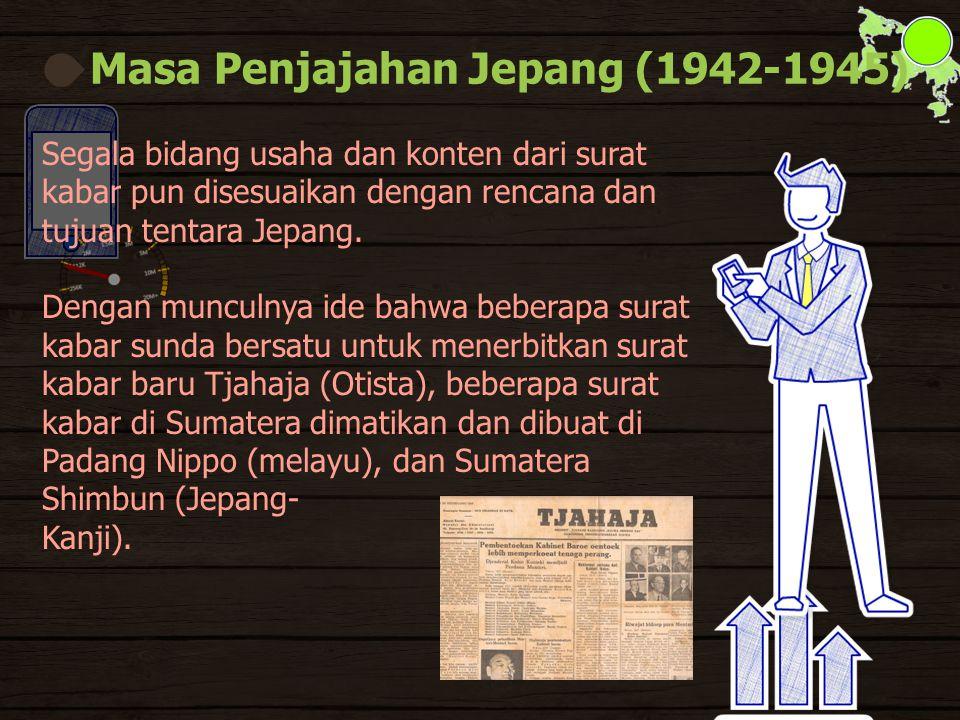 Masa Penjajahan Jepang (1942-1945) Segala bidang usaha dan konten dari surat kabar pun disesuaikan dengan rencana dan tujuan tentara Jepang.