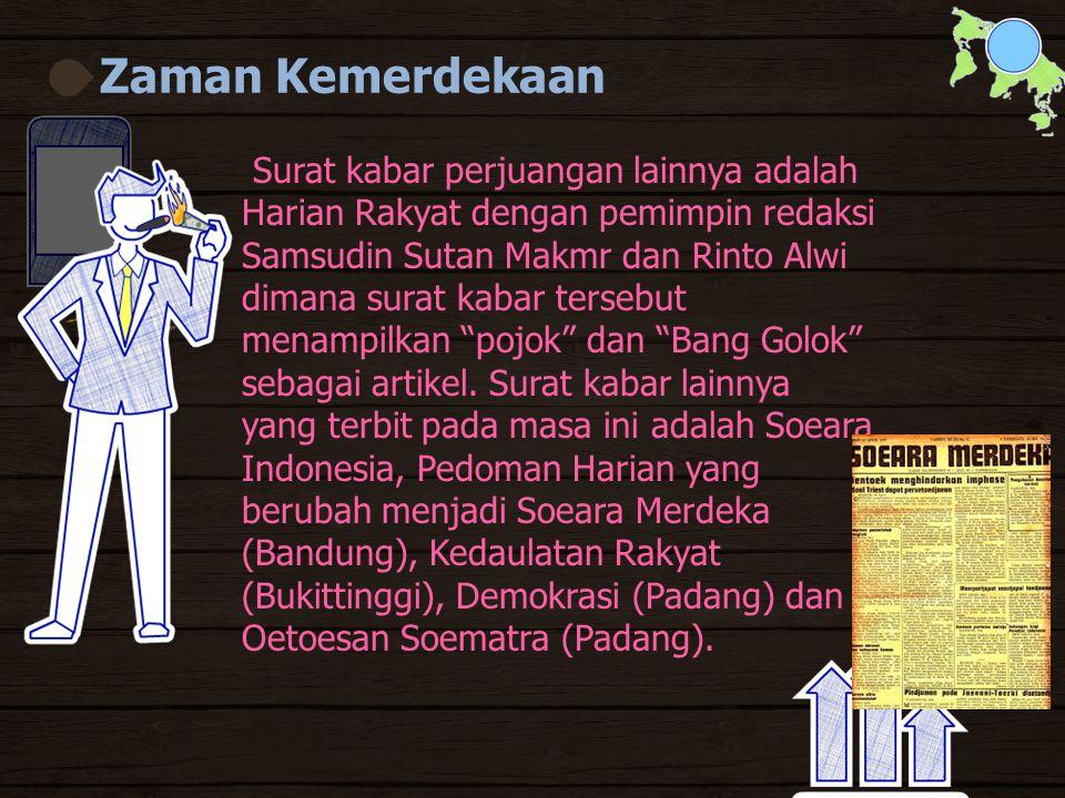 Zaman Kemerdekaan Surat kabar perjuangan lainnya adalah Harian Rakyat dengan pemimpin redaksi Samsudin Sutan Makmr dan Rinto Alwi dimana surat kabar tersebut menampilkan pojok dan Bang Golok sebagai artikel.