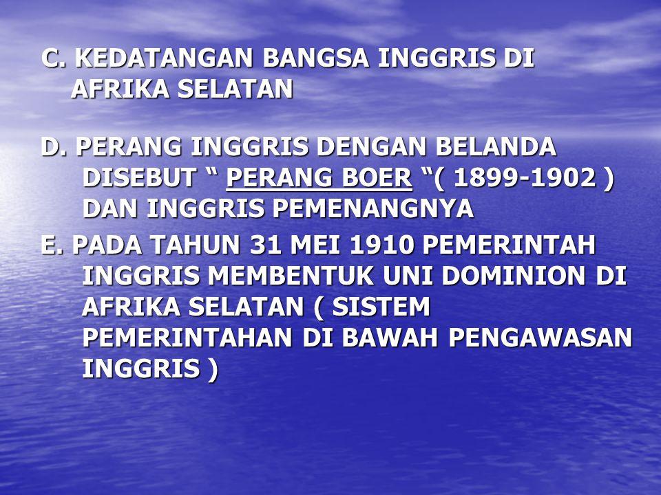 "C. KEDATANGAN BANGSA INGGRIS DI AFRIKA SELATAN D. PERANG INGGRIS DENGAN BELANDA DISEBUT "" PERANG BOER ""( 1899-1902 ) DAN INGGRIS PEMENANGNYA E. PADA T"