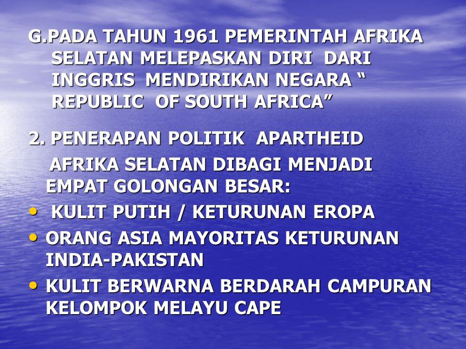 """G.PADA TAHUN 1961 PEMERINTAH AFRIKA SELATAN MELEPASKAN DIRI DARI INGGRIS MENDIRIKAN NEGARA """" REPUBLIC OF SOUTH AFRICA"""" 2. PENERAPAN POLITIK APARTHEID"""