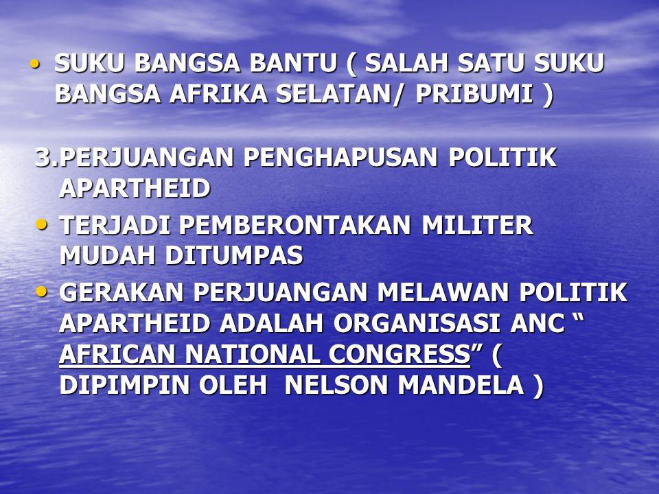 SUKU BANGSA BANTU ( SALAH SATU SUKU BANGSA AFRIKA SELATAN/ PRIBUMI )SUKU BANGSA BANTU ( SALAH SATU SUKU BANGSA AFRIKA SELATAN/ PRIBUMI ) 3.PERJUANGAN PENGHAPUSAN POLITIK APARTHEID TERJADI PEMBERONTAKAN MILITER MUDAH DITUMPAS TERJADI PEMBERONTAKAN MILITER MUDAH DITUMPAS GERAKAN PERJUANGAN MELAWAN POLITIK APARTHEID ADALAH ORGANISASI ANC AFRICAN NATIONAL CONGRESS ( DIPIMPIN OLEH NELSON MANDELA ) GERAKAN PERJUANGAN MELAWAN POLITIK APARTHEID ADALAH ORGANISASI ANC AFRICAN NATIONAL CONGRESS ( DIPIMPIN OLEH NELSON MANDELA )