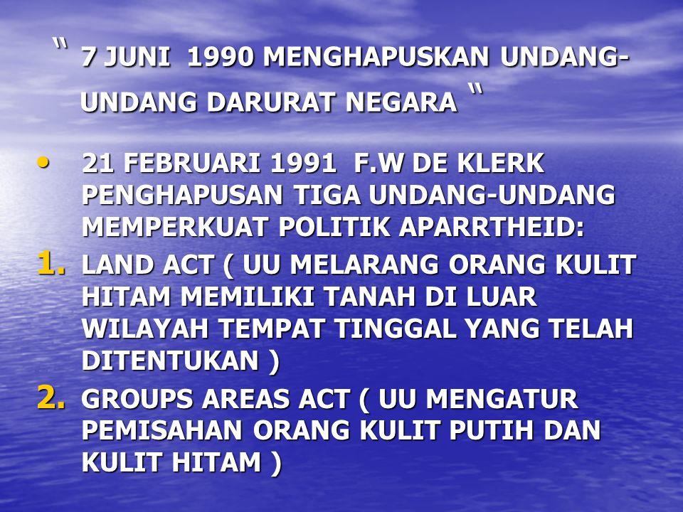 7 JUNI 1990 MENGHAPUSKAN UNDANG- UNDANG DARURAT NEGARA 7 JUNI 1990 MENGHAPUSKAN UNDANG- UNDANG DARURAT NEGARA 21 FEBRUARI 1991 F.W DE KLERK PENGHAPUSAN TIGA UNDANG-UNDANG MEMPERKUAT POLITIK APARRTHEID: 21 FEBRUARI 1991 F.W DE KLERK PENGHAPUSAN TIGA UNDANG-UNDANG MEMPERKUAT POLITIK APARRTHEID: 1.