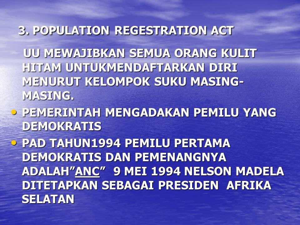3. POPULATION REGESTRATION ACT UU MEWAJIBKAN SEMUA ORANG KULIT HITAM UNTUKMENDAFTARKAN DIRI MENURUT KELOMPOK SUKU MASING- MASING. UU MEWAJIBKAN SEMUA