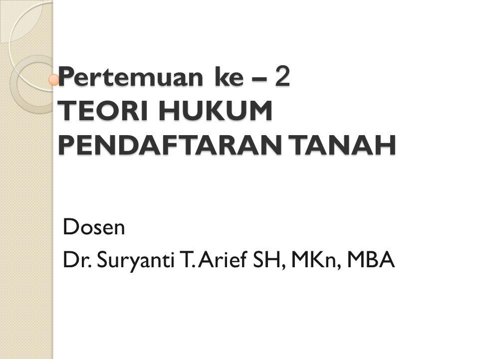 Pertemuan ke – 2 TEORI HUKUM PENDAFTARAN TANAH Dosen Dr. Suryanti T. Arief SH, MKn, MBA