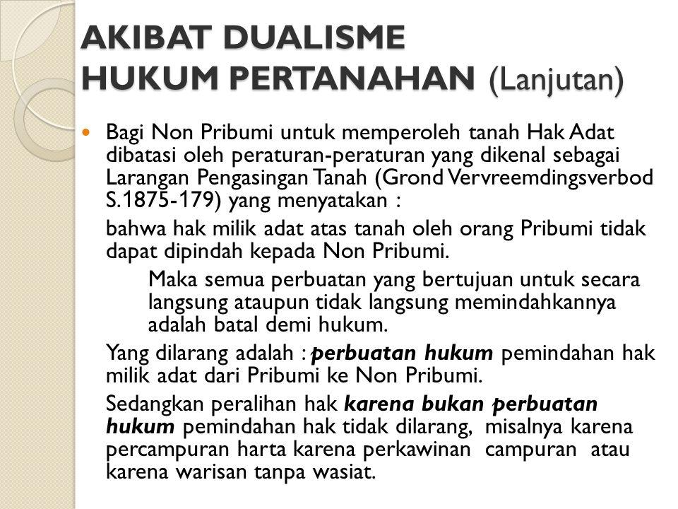 AKIBAT DUALISME HUKUM PERTANAHAN (Lanjutan) Bagi Non Pribumi untuk memperoleh tanah Hak Adat dibatasi oleh peraturan-peraturan yang dikenal sebagai La