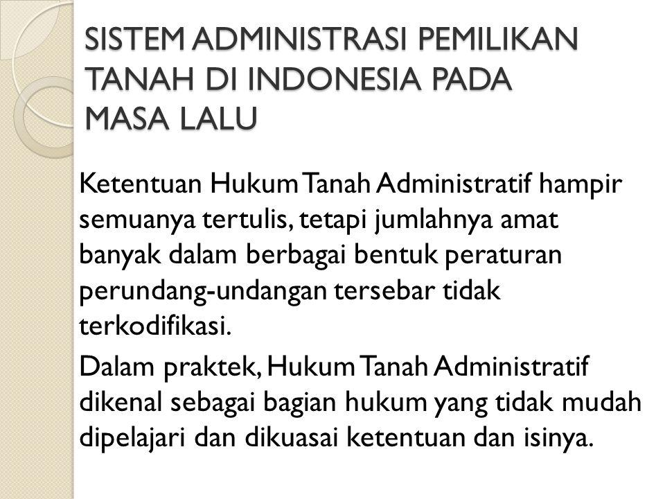 SISTEM ADMINISTRASI PEMILIKAN TANAH DI INDONESIA PADA MASA LALU Ketentuan Hukum Tanah Administratif hampir semuanya tertulis, tetapi jumlahnya amat ba