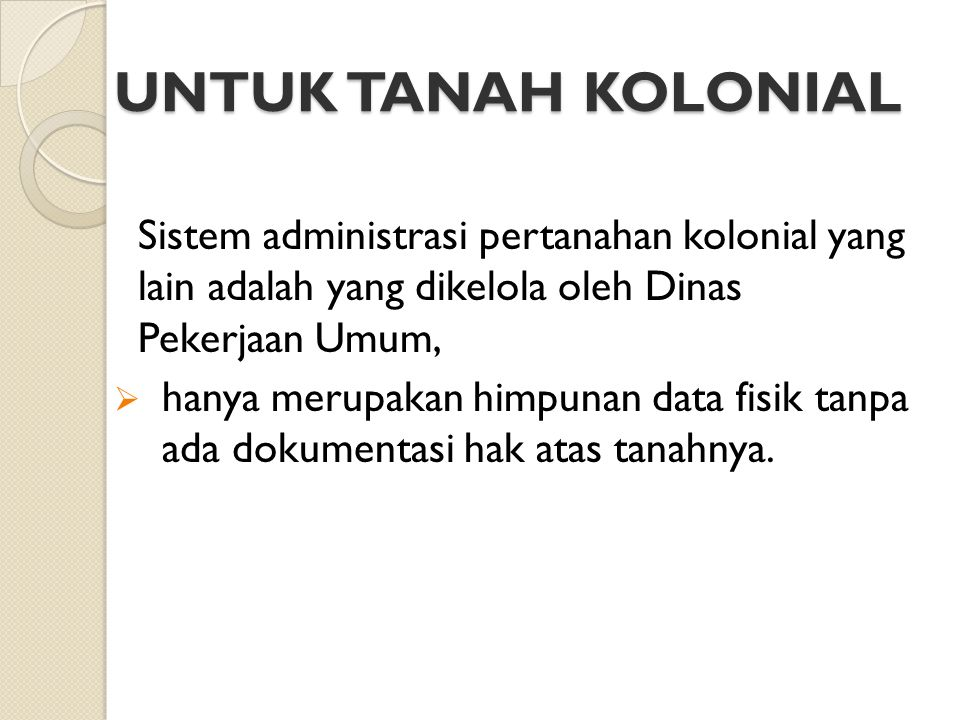UNTUK TANAH KOLONIAL Sistem administrasi pertanahan kolonial yang lain adalah yang dikelola oleh Dinas Pekerjaan Umum,  hanya merupakan himpunan data