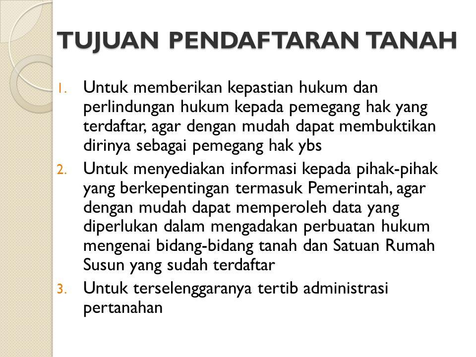 TUJUAN PENDAFTARAN TANAH 1. Untuk memberikan kepastian hukum dan perlindungan hukum kepada pemegang hak yang terdaftar, agar dengan mudah dapat membuk