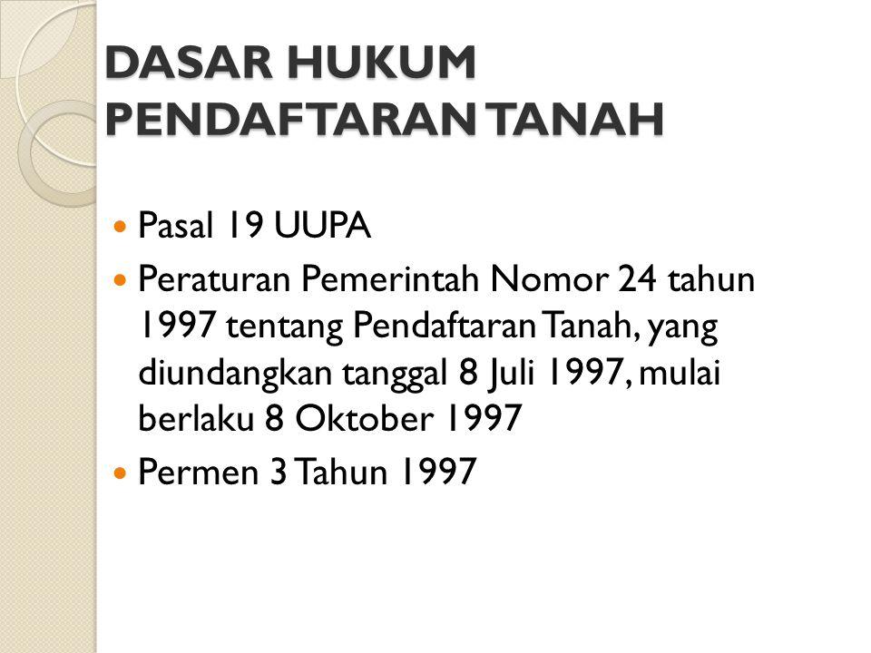 DASAR HUKUM PENDAFTARAN TANAH Pasal 19 UUPA Peraturan Pemerintah Nomor 24 tahun 1997 tentang Pendaftaran Tanah, yang diundangkan tanggal 8 Juli 1997,