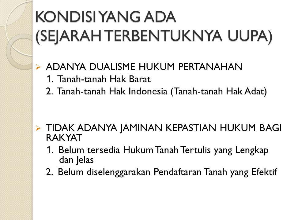 KONDISI YANG ADA (SEJARAH TERBENTUKNYA UUPA)  ADANYA DUALISME HUKUM PERTANAHAN 1. Tanah-tanah Hak Barat 2. Tanah-tanah Hak Indonesia (Tanah-tanah Hak