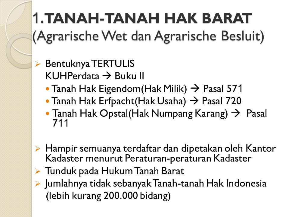 1. TANAH-TANAH HAK BARAT (Agrarische Wet dan Agrarische Besluit)  Bentuknya TERTULIS KUHPerdata  Buku II Tanah Hak Eigendom(Hak Milik)  Pasal 57 1