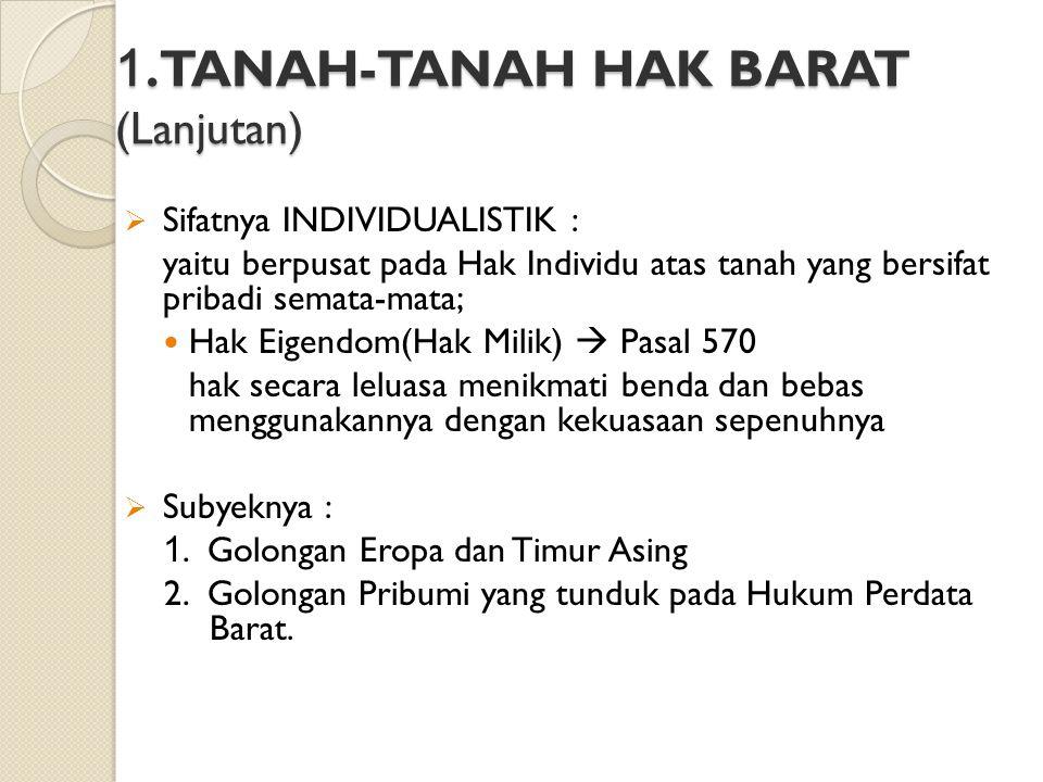 TANAH–TANAH HAK INDONESIA (TANAH HAK ADAT)  Bentuknya TIDAK TERTULIS Tanah Hak Ulayat masyarakat Hukum Adat Hak Milik Adat  Hampir semuanya belum terdaftar  Tunduk pada Hukum Tanah Adat, yang tidak tertulis  Jumlahnya terbesar pada tanah di Hindia Belanda