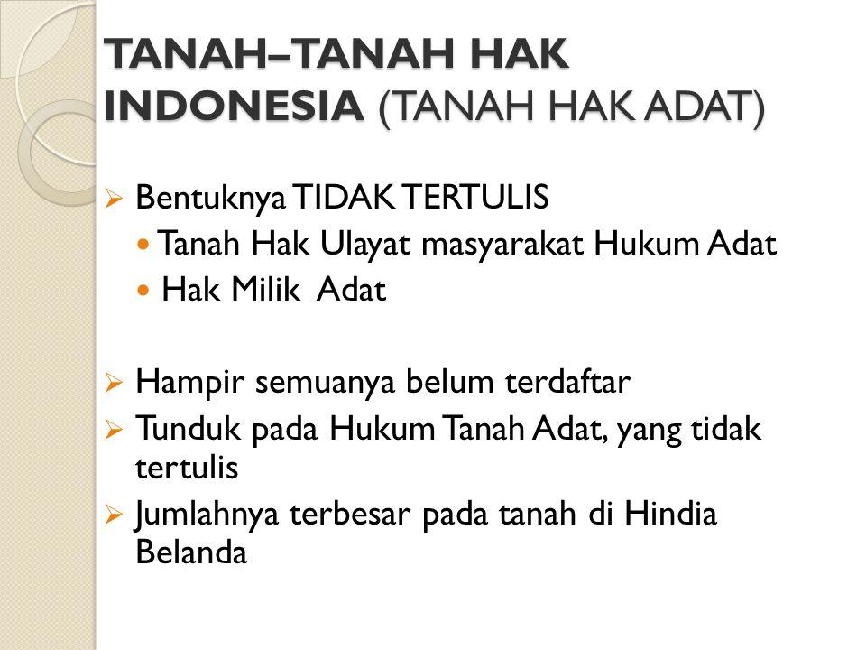 TANAH–TANAH HAK INDONESIA (TANAH HAK ADAT)  Bentuknya TIDAK TERTULIS Tanah Hak Ulayat masyarakat Hukum Adat Hak Milik Adat  Hampir semuanya belum te
