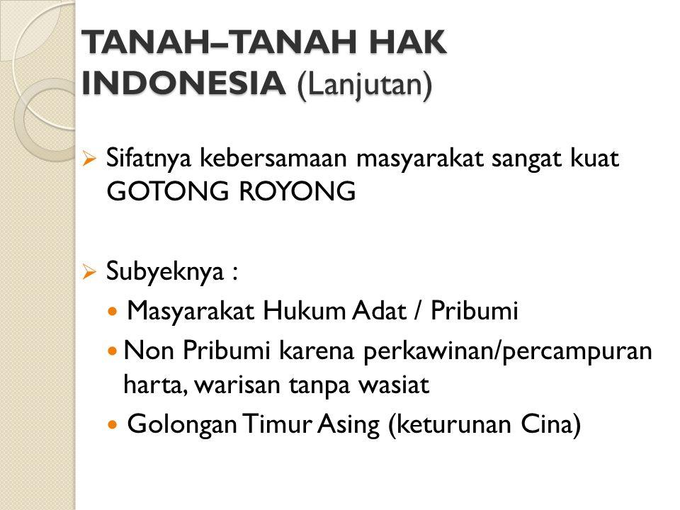 TANAH–TANAH HAK INDONESIA (Lanjutan) Disamping Tanah-tanah Hak Adat, terdapat Tanah-tanah dengan Hak Indonesia yang berasal dari tanah Hak Adat ciptaan Pemerintah Hindia Belanda : Hak Agrarisch Eigendom (Perkebunan Besar) terletak di kota-kota Besar dan daerah Pegunungan Landerijen bezitrech (Tanah-tanah Tionghwa/ Tanah Partikeir dengan hak usaha) terletak dikota-kota besar Tanah Swapraja di daerah Sumatra Timur, Yogyakarta