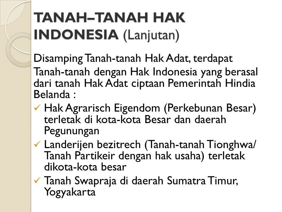 TANAH–TANAH HAK INDONESIA (Lanjutan) Disamping Tanah-tanah Hak Adat, terdapat Tanah-tanah dengan Hak Indonesia yang berasal dari tanah Hak Adat ciptaa